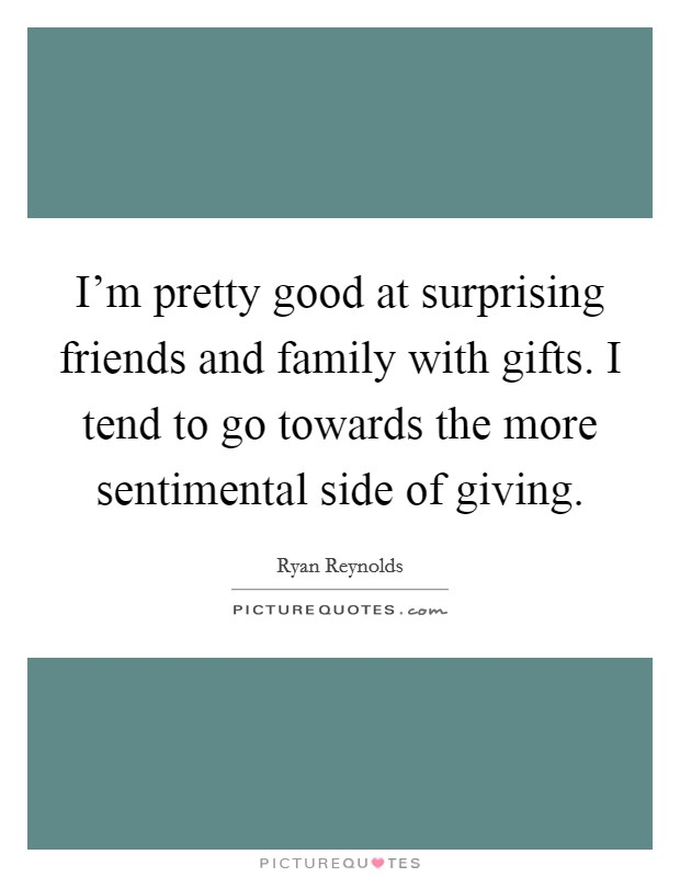I'm pretty good at surprising friends and family with gifts. I tend to go towards the more sentimental side of giving Picture Quote #1