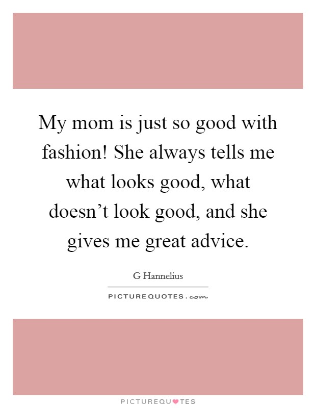 My mom is just so good with fashion! She always tells me what looks good, what doesn't look good, and she gives me great advice. Picture Quote #1