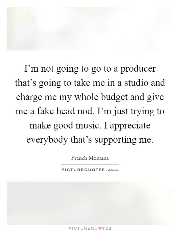 I'm not going to go to a producer that's going to take me in a studio and charge me my whole budget and give me a fake head nod. I'm just trying to make good music. I appreciate everybody that's supporting me Picture Quote #1
