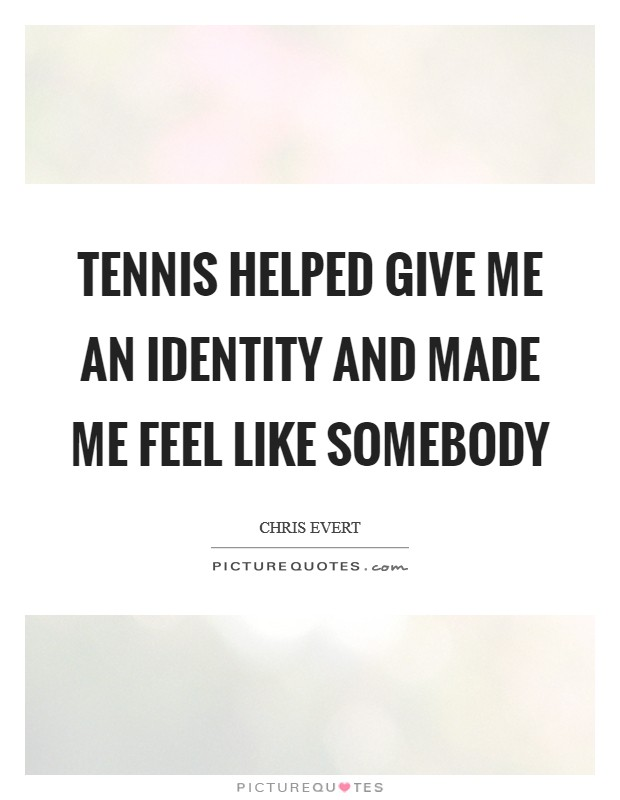 Tennis helped give me an identity and made me feel like somebody Picture Quote #1