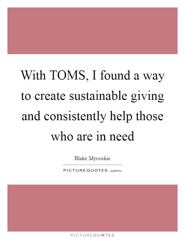 With TOMS, I found a way to create sustainable giving and consistently help those who are in need Picture Quote #1