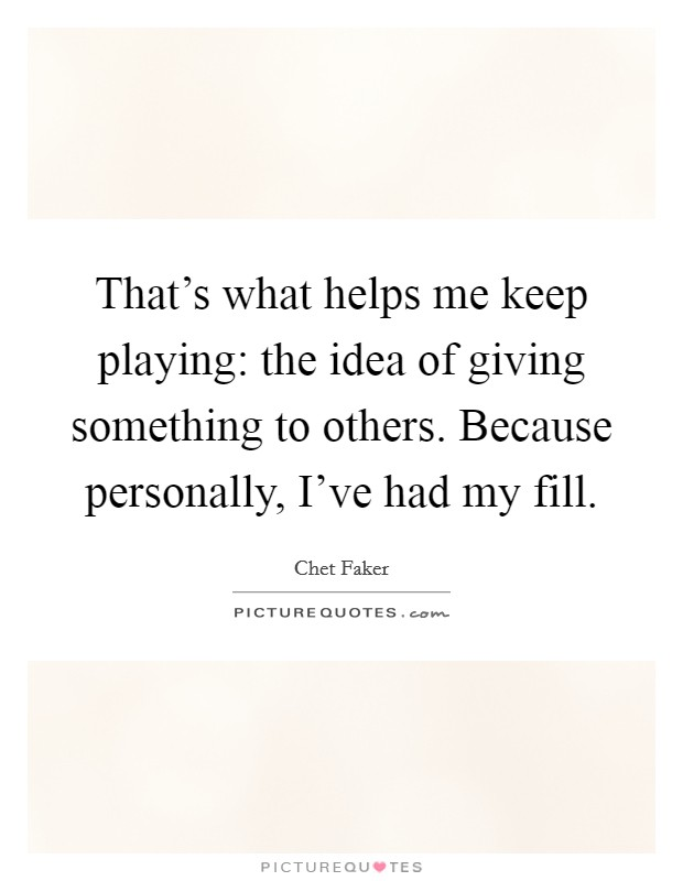 That's what helps me keep playing: the idea of giving something to others. Because personally, I've had my fill Picture Quote #1