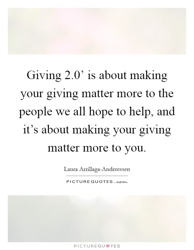 Giving 2.0' is about making your giving matter more to the people we all hope to help, and it's about making your giving matter more to you Picture Quote #1