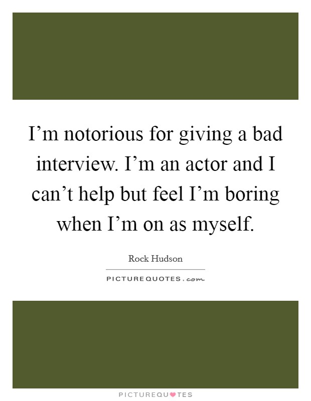 I'm notorious for giving a bad interview. I'm an actor and I can't help but feel I'm boring when I'm on as myself Picture Quote #1