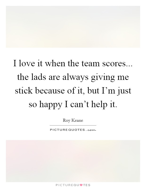 I love it when the team scores... the lads are always giving me stick because of it, but I'm just so happy I can't help it Picture Quote #1