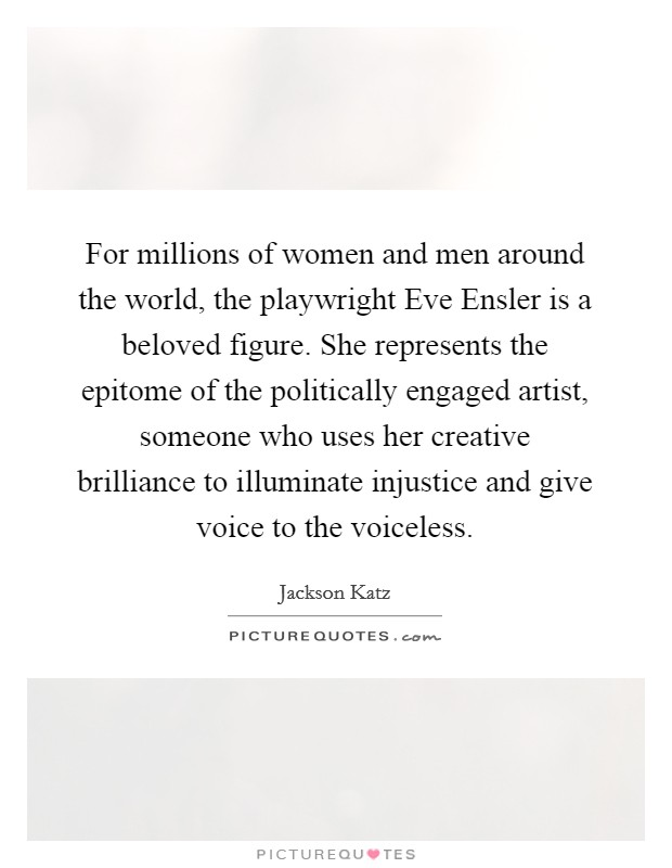 For millions of women and men around the world, the playwright Eve Ensler is a beloved figure. She represents the epitome of the politically engaged artist, someone who uses her creative brilliance to illuminate injustice and give voice to the voiceless Picture Quote #1