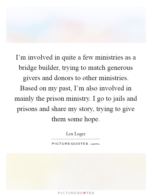 I'm involved in quite a few ministries as a bridge builder, trying to match generous givers and donors to other ministries. Based on my past, I'm also involved in mainly the prison ministry. I go to jails and prisons and share my story, trying to give them some hope Picture Quote #1