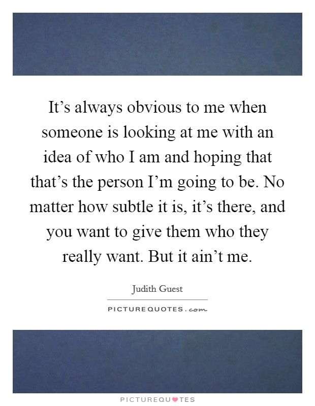 It's always obvious to me when someone is looking at me with an idea of who I am and hoping that that's the person I'm going to be. No matter how subtle it is, it's there, and you want to give them who they really want. But it ain't me Picture Quote #1