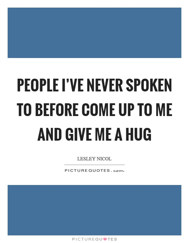 People I've never spoken to before come up to me and give me a hug Picture Quote #1