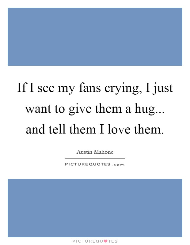 If I see my fans crying, I just want to give them a hug... and tell them I love them Picture Quote #1