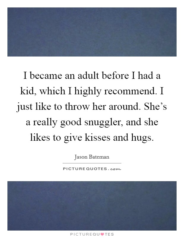 I became an adult before I had a kid, which I highly recommend. I just like to throw her around. She's a really good snuggler, and she likes to give kisses and hugs Picture Quote #1