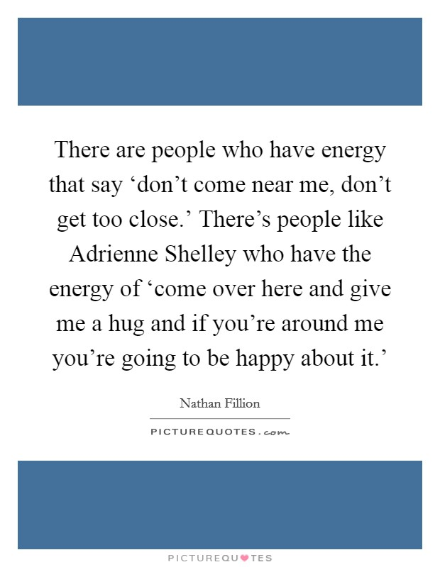 There are people who have energy that say 'don't come near me, don't get too close.' There's people like Adrienne Shelley who have the energy of 'come over here and give me a hug and if you're around me you're going to be happy about it.' Picture Quote #1