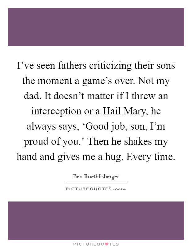 I've seen fathers criticizing their sons the moment a game's over. Not my dad. It doesn't matter if I threw an interception or a Hail Mary, he always says, 'Good job, son, I'm proud of you.' Then he shakes my hand and gives me a hug. Every time Picture Quote #1