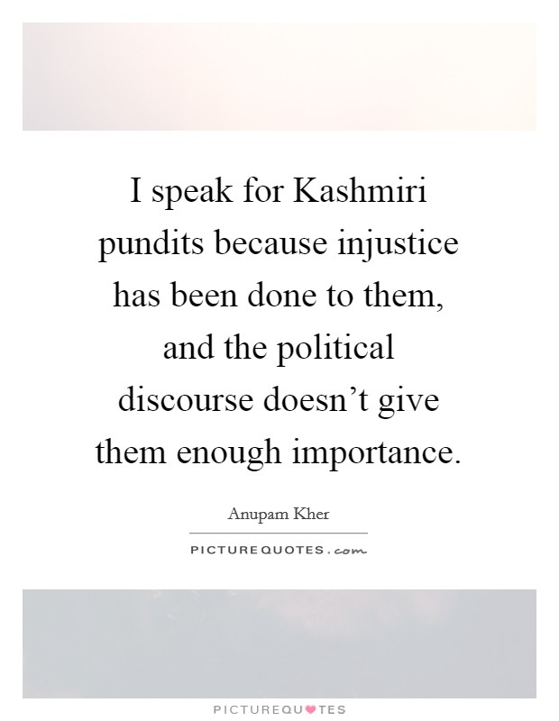 I speak for Kashmiri pundits because injustice has been done to them, and the political discourse doesn't give them enough importance Picture Quote #1