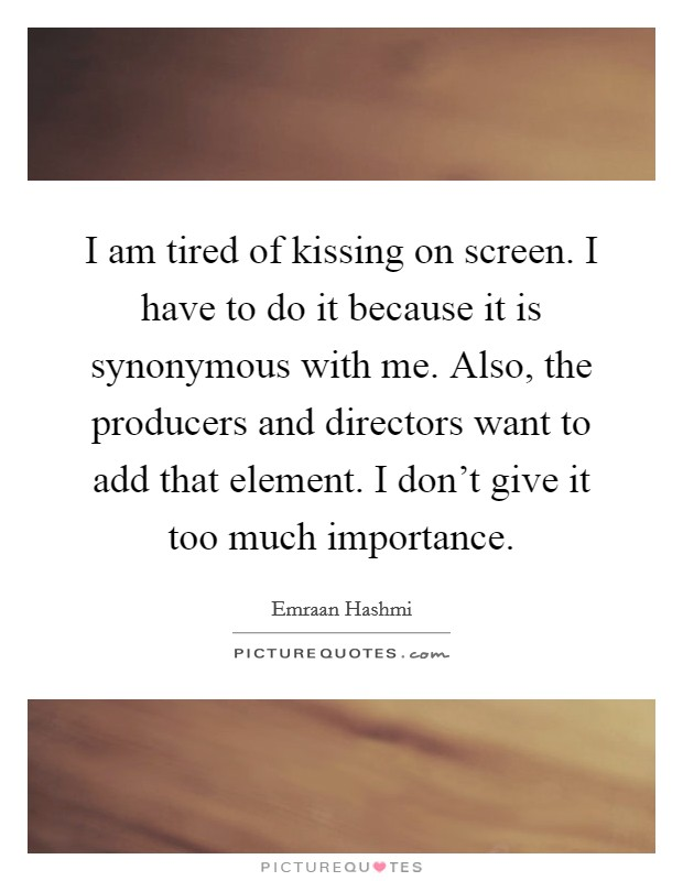 I am tired of kissing on screen. I have to do it because it is synonymous with me. Also, the producers and directors want to add that element. I don't give it too much importance Picture Quote #1