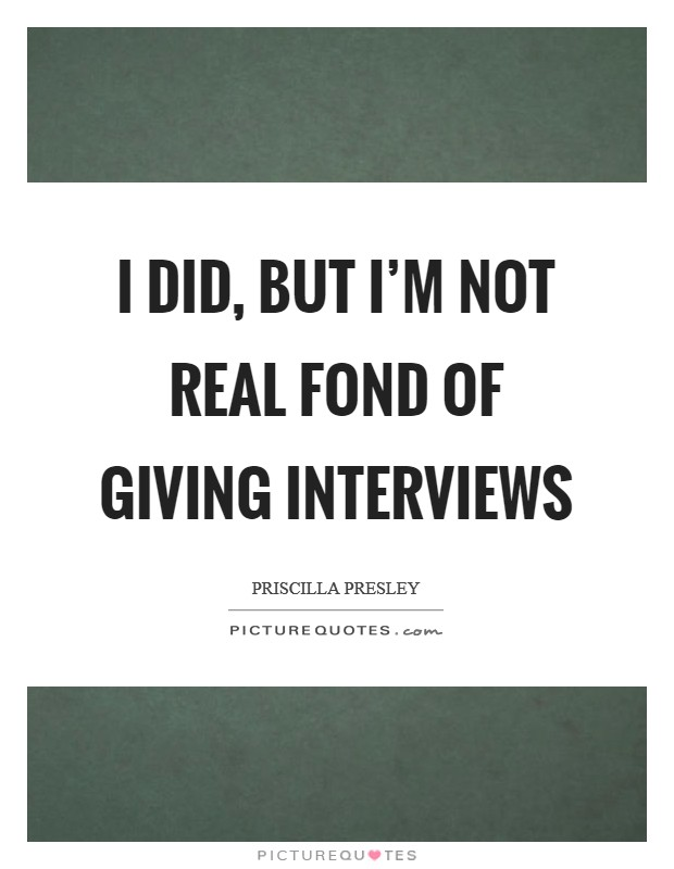 I did, but I'm not real fond of giving interviews Picture Quote #1