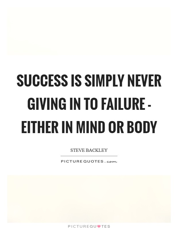 Success is simply never giving in to failure - either in mind or body Picture Quote #1