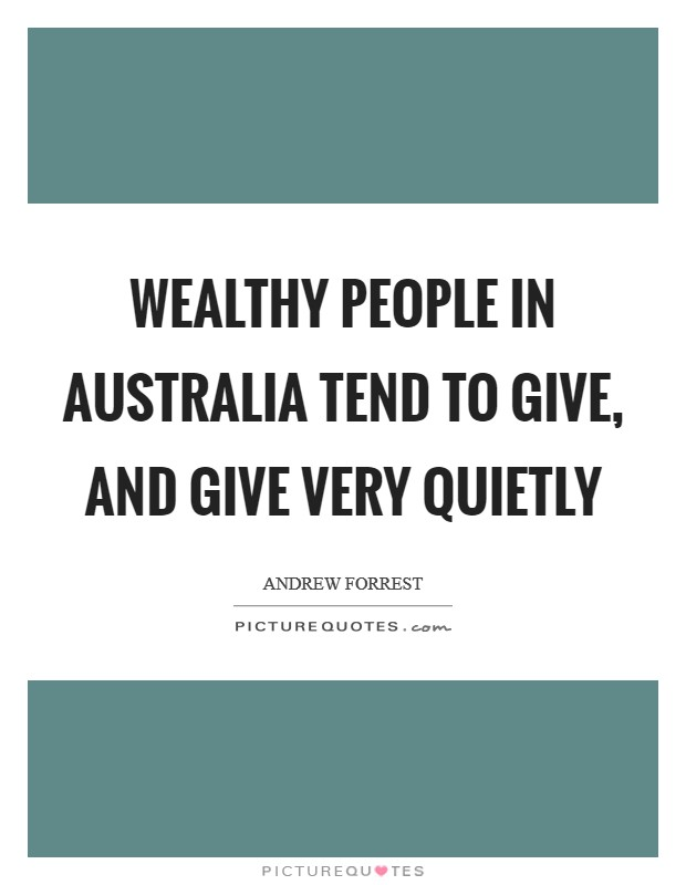 Wealthy people in Australia tend to give, and give very quietly Picture Quote #1