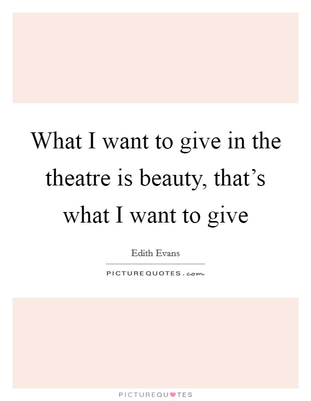What I want to give in the theatre is beauty, that's what I want to give Picture Quote #1