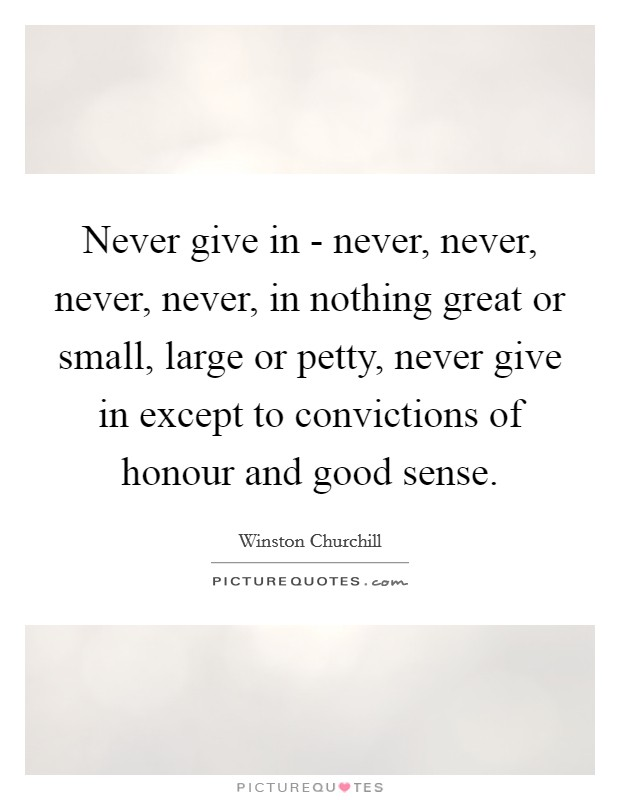 Never give in - never, never, never, never, in nothing great or small, large or petty, never give in except to convictions of honour and good sense Picture Quote #1