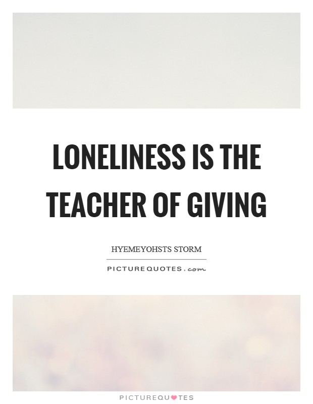 Loneliness is the teacher of giving Picture Quote #1
