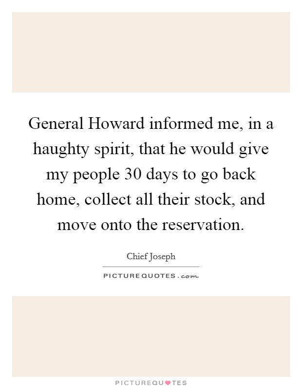 General Howard informed me, in a haughty spirit, that he would give my people 30 days to go back home, collect all their stock, and move onto the reservation Picture Quote #1