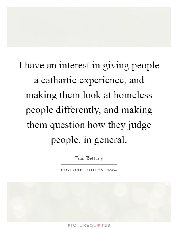 I have an interest in giving people a cathartic experience, and making them look at homeless people differently, and making them question how they judge people, in general. Picture Quote #1