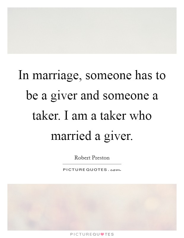 In marriage, someone has to be a giver and someone a taker. I am a taker who married a giver Picture Quote #1