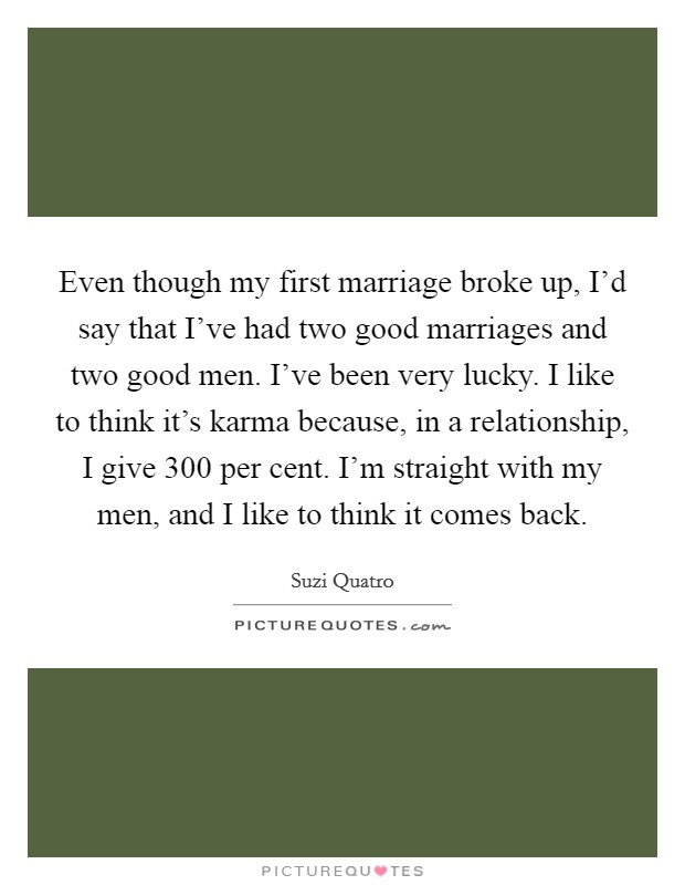 Even though my first marriage broke up, I'd say that I've had two good marriages and two good men. I've been very lucky. I like to think it's karma because, in a relationship, I give 300 per cent. I'm straight with my men, and I like to think it comes back Picture Quote #1