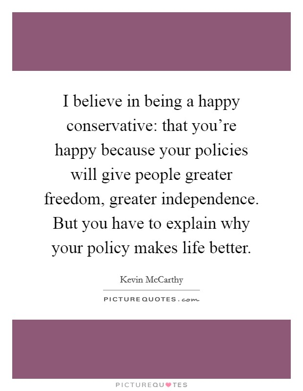 I believe in being a happy conservative: that you're happy because your policies will give people greater freedom, greater independence. But you have to explain why your policy makes life better Picture Quote #1