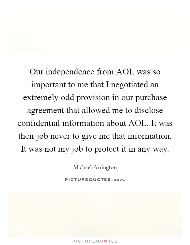 Our independence from AOL was so important to me that I negotiated an extremely odd provision in our purchase agreement that allowed me to disclose confidential information about AOL. It was their job never to give me that information. It was not my job to protect it in any way Picture Quote #1