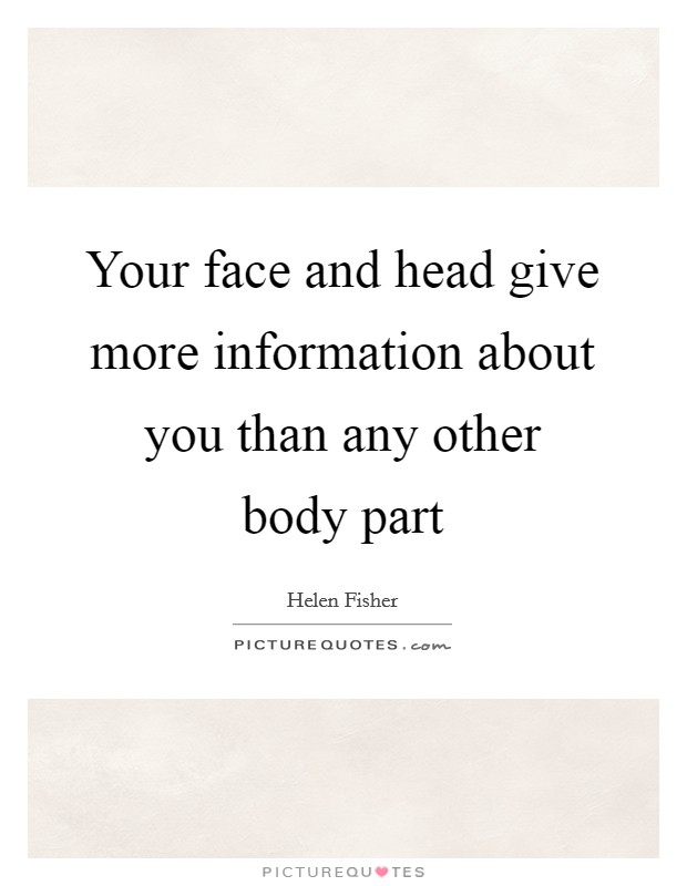 Your face and head give more information about you than any other body part Picture Quote #1