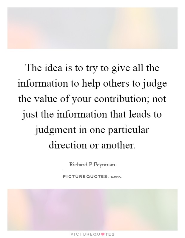 The idea is to try to give all the information to help others to judge the value of your contribution; not just the information that leads to judgment in one particular direction or another Picture Quote #1