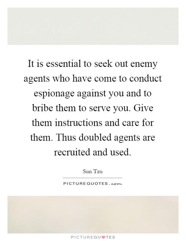 It is essential to seek out enemy agents who have come to conduct espionage against you and to bribe them to serve you. Give them instructions and care for them. Thus doubled agents are recruited and used Picture Quote #1