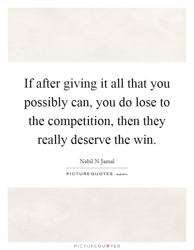 If after giving it all that you possibly can, you do lose to the competition, then they really deserve the win Picture Quote #1