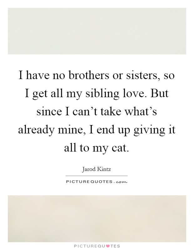 I have no brothers or sisters, so I get all my sibling love ...
