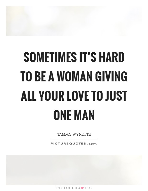 Sometimes it's hard to be a woman giving all your love to just one man Picture Quote #1