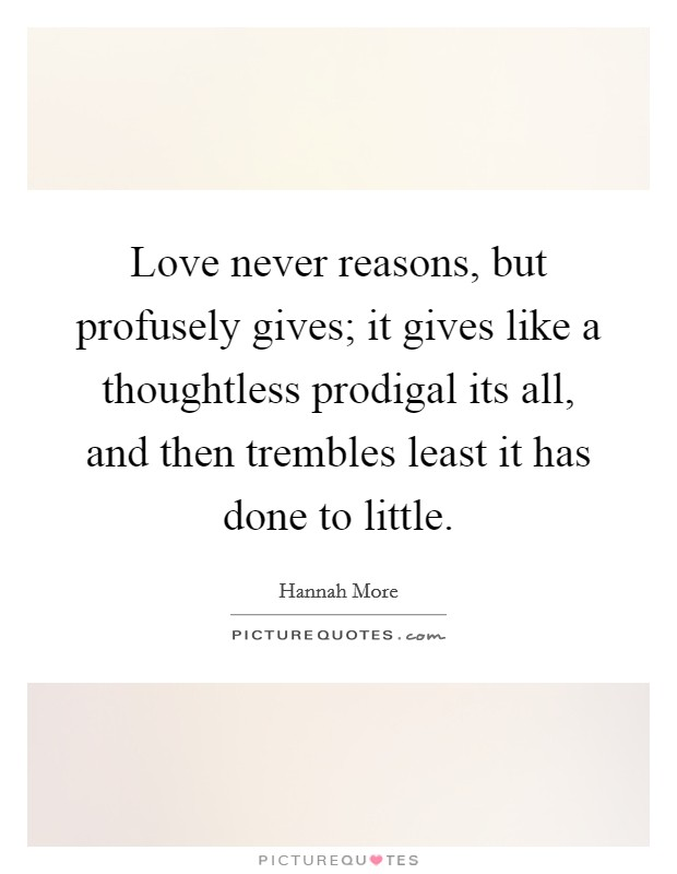 Love never reasons, but profusely gives; it gives like a thoughtless prodigal its all, and then trembles least it has done to little Picture Quote #1