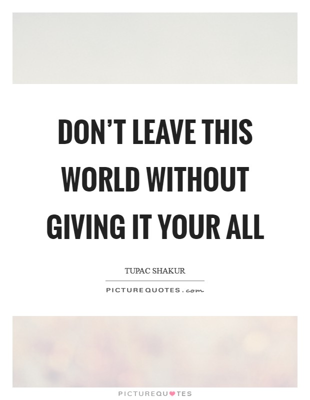 Don't leave this world without giving it your all Picture Quote #1