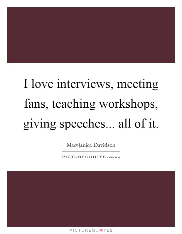 I love interviews, meeting fans, teaching workshops, giving speeches... all of it Picture Quote #1