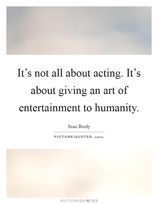 It's not all about acting. It's about giving an art of entertainment to humanity Picture Quote #1
