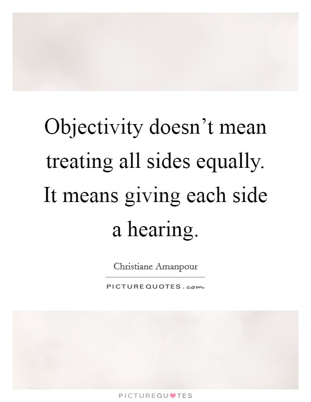 Objectivity doesn't mean treating all sides equally. It means giving each side a hearing Picture Quote #1