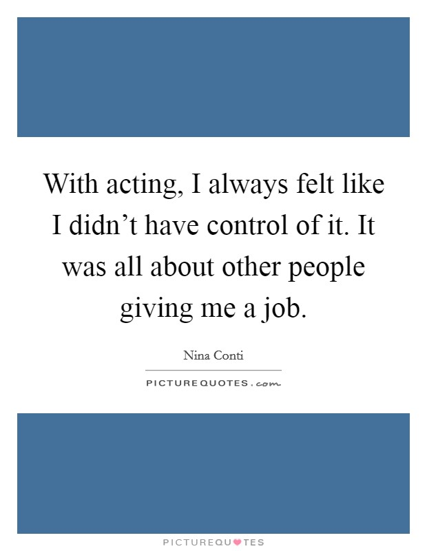With acting, I always felt like I didn't have control of it. It was all about other people giving me a job Picture Quote #1