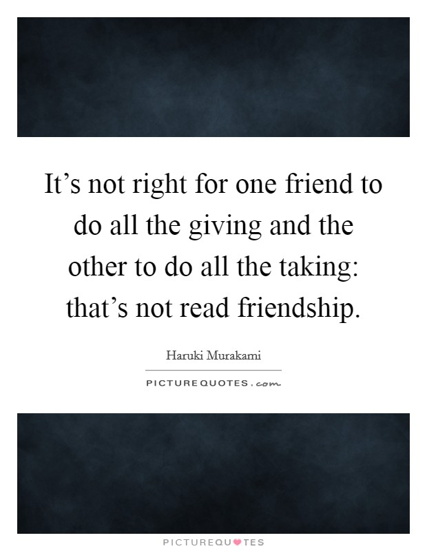 It's not right for one friend to do all the giving and the other to do all the taking: that's not read friendship Picture Quote #1