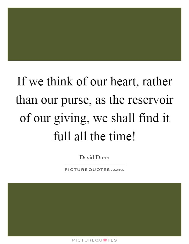 If we think of our heart, rather than our purse, as the reservoir of our giving, we shall find it full all the time! Picture Quote #1