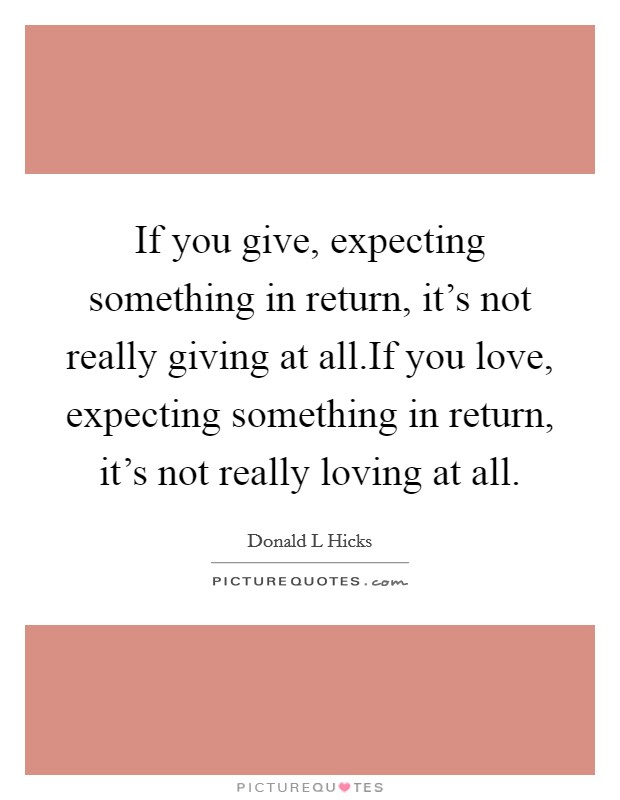 If you give, expecting something in return, it's not really giving at all.If you love, expecting something in return, it's not really loving at all Picture Quote #1