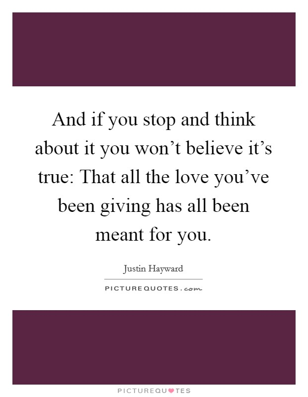 And if you stop and think about it you won't believe it's true: That all the love you've been giving has all been meant for you Picture Quote #1