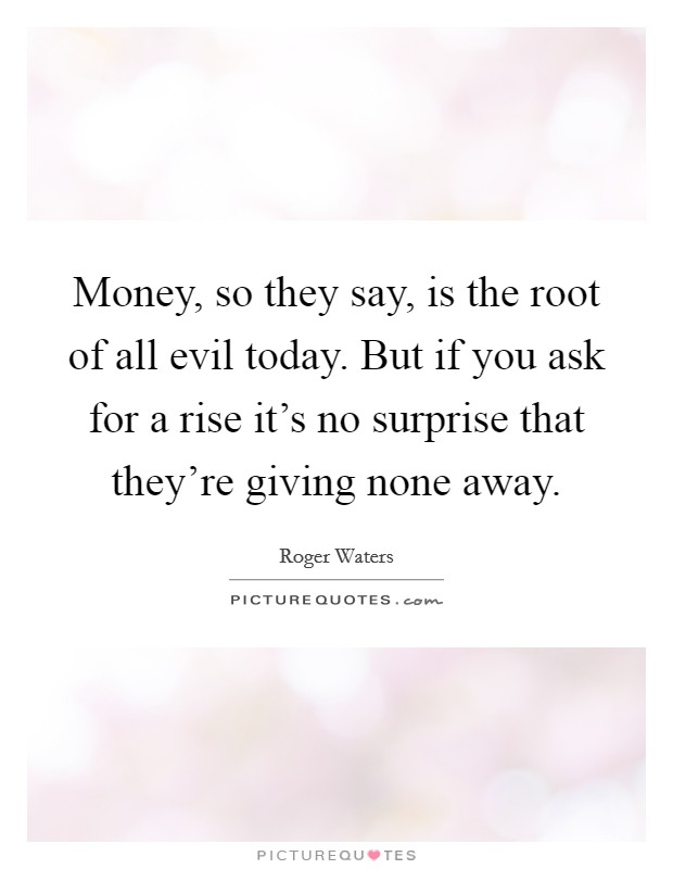 Money, so they say, is the root of all evil today. But if you ask for a rise it's no surprise that they're giving none away Picture Quote #1