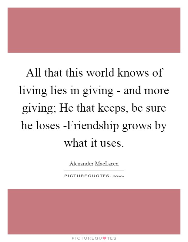All that this world knows of living lies in giving - and more giving; He that keeps, be sure he loses -Friendship grows by what it uses Picture Quote #1