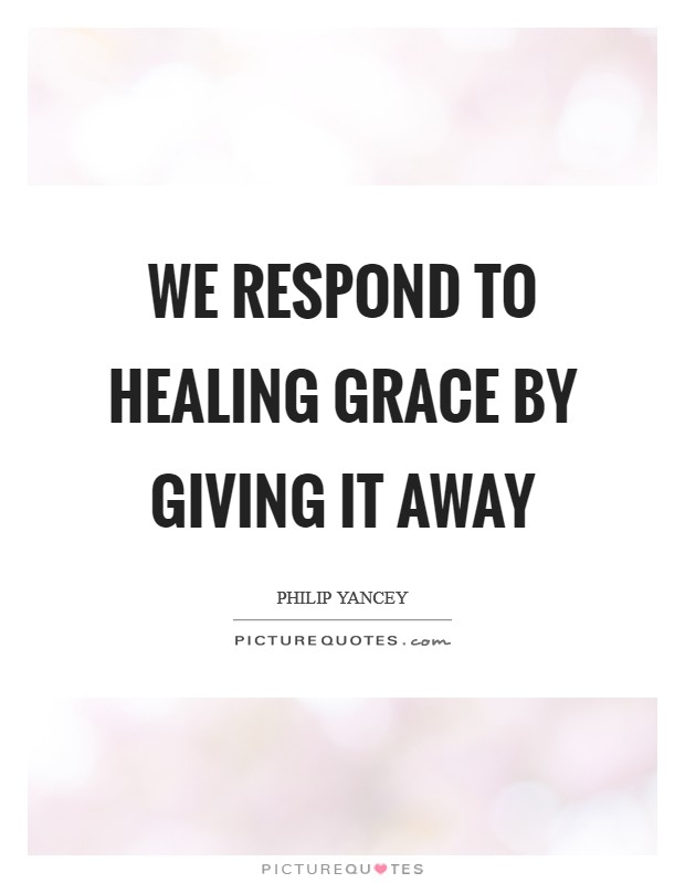 We respond to healing grace by giving it away Picture Quote #1